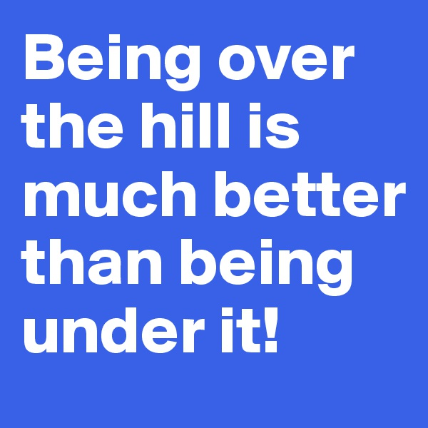 Being over the hill is much better than being under it!