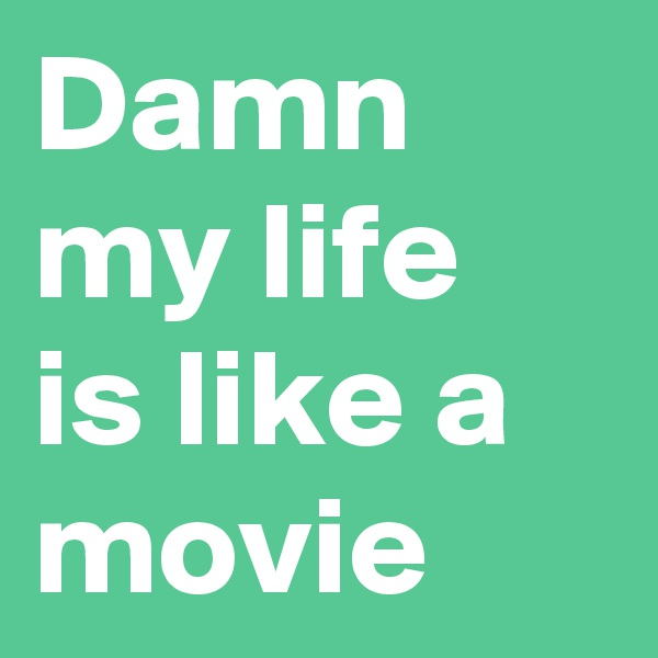 Damn my life is like a movie