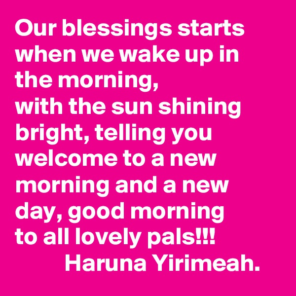 Our blessings starts when we wake up in the morning, with the sun shining bright, telling you welcome to a new morning and a new day, good morning to all lovely pals!!!           Haruna Yirimeah.