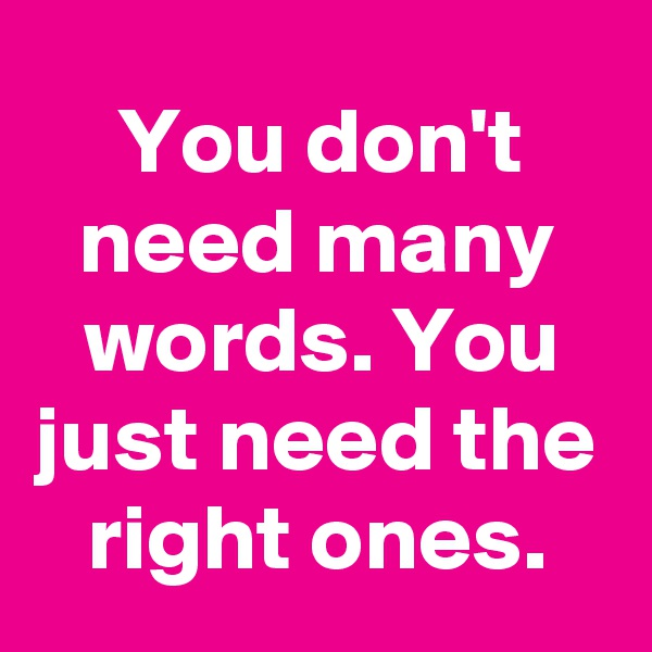 You don't need many words. You just need the right ones.