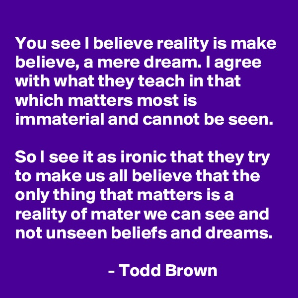 You see I believe reality is make believe, a mere dream. I agree with what they teach in that which matters most is immaterial and cannot be seen.  So I see it as ironic that they try to make us all believe that the only thing that matters is a reality of mater we can see and not unseen beliefs and dreams.                                                        - Todd Brown