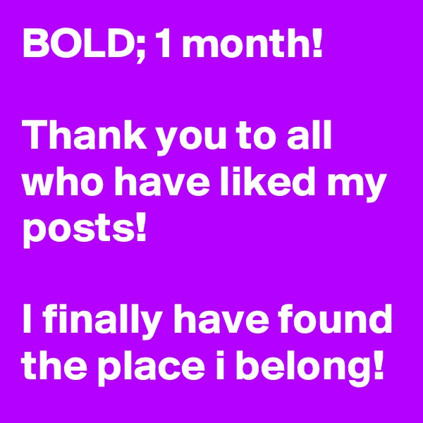 BOLD; 1 month!  Thank you to all who have liked my posts!  I finally have found the place i belong!