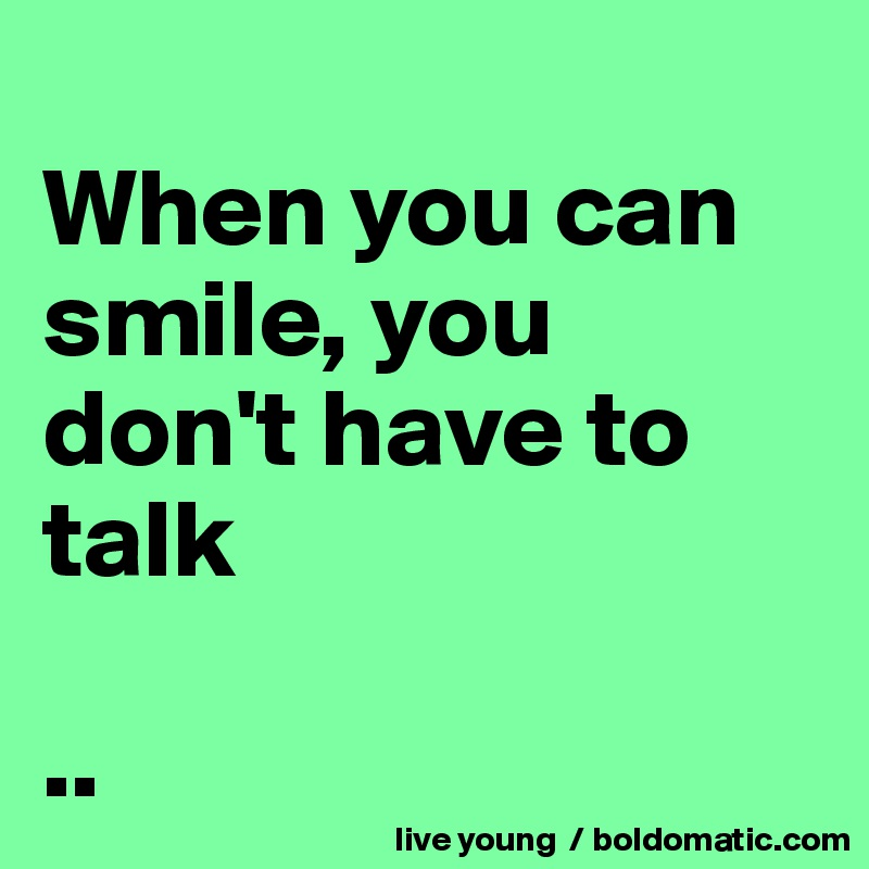 When you can smile, you don't have to talk  ..