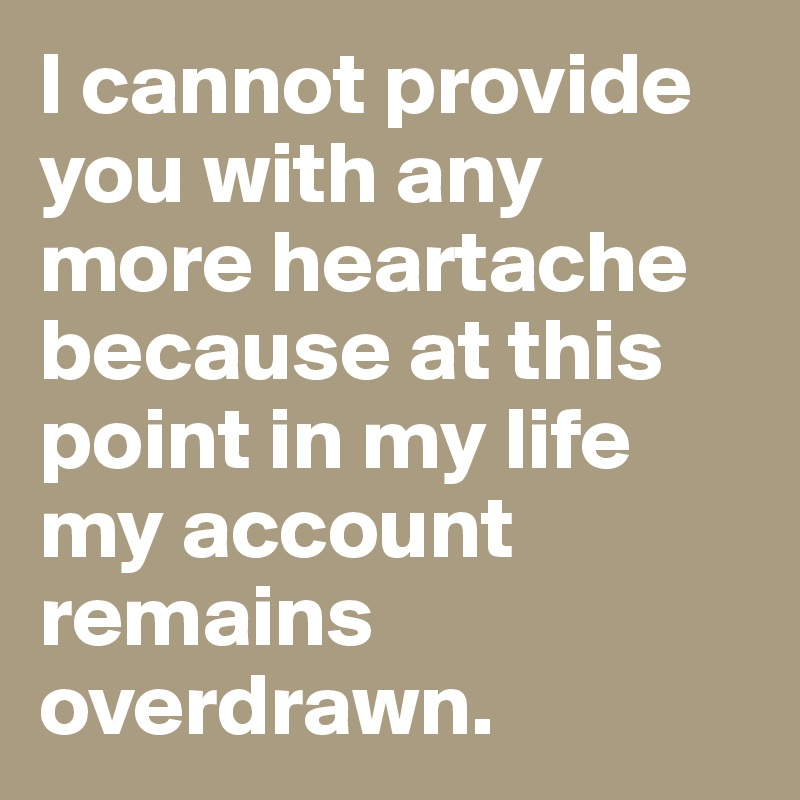 I cannot provide you with any more heartache because at this point in my life my account remains overdrawn.