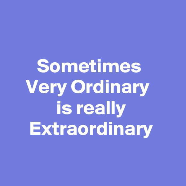 Sometimes  Very Ordinary   is really Extraordinary