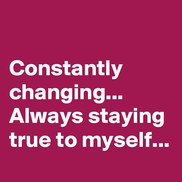 Constantly changing... Always staying true to myself...