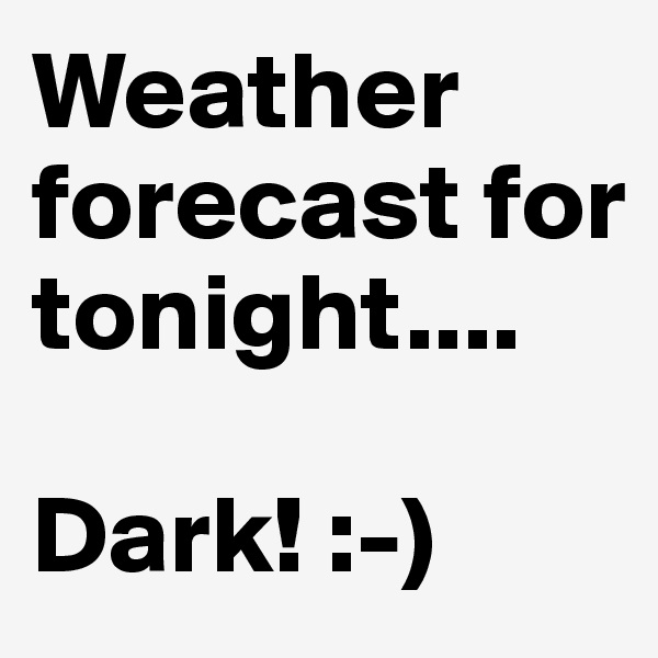 Weather forecast for tonight....  Dark! :-)