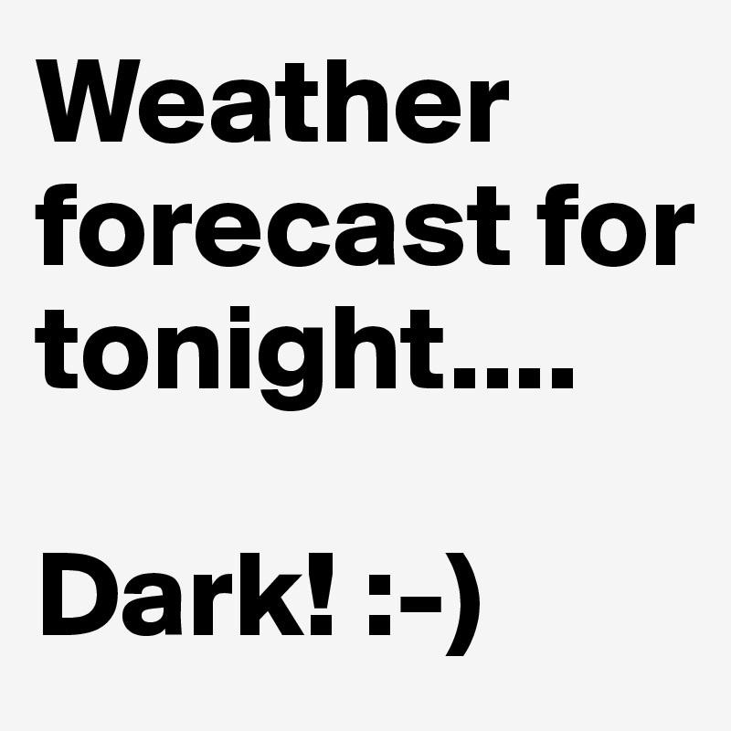 Weather forecast for tonight....  Dark! :-)