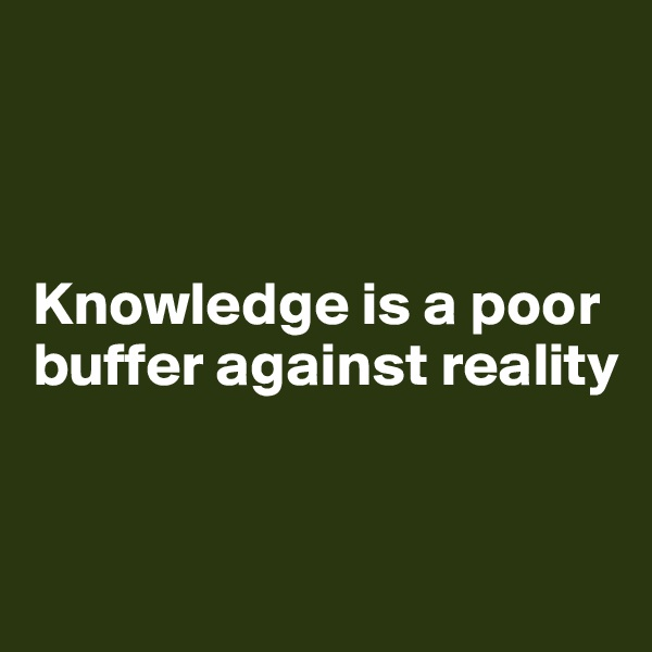Knowledge is a poor buffer against reality