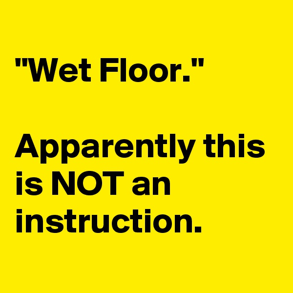 """Wet Floor.""  Apparently this is NOT an instruction."