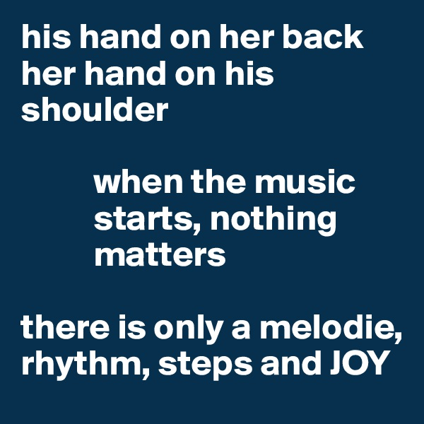 his hand on her back her hand on his shoulder             when the music            starts, nothing            matters  there is only a melodie, rhythm, steps and JOY
