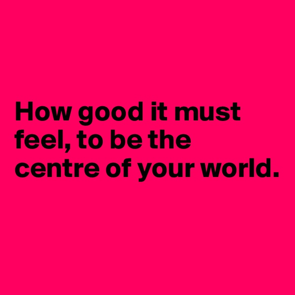 How good it must feel, to be the centre of your world.