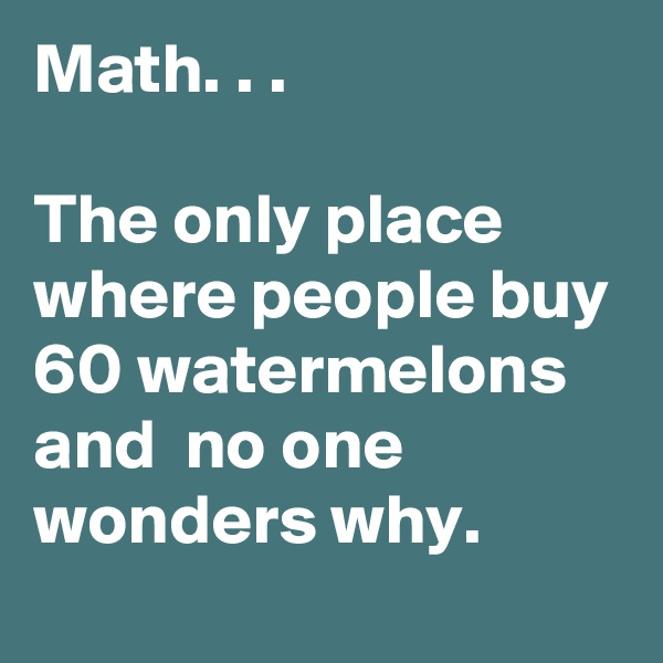 Math. . .   The only place where people buy 60 watermelons and  no one wonders why.