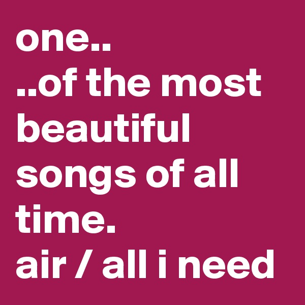 one.. ..of the most beautiful songs of all time. air / all i need