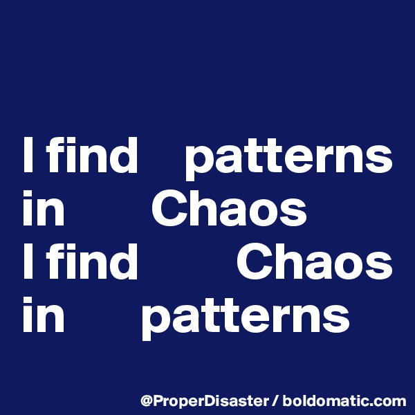 I find    patterns in        Chaos  I find         Chaos     in       patterns