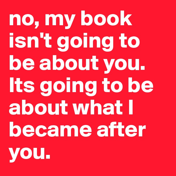 no, my book isn't going to be about you. Its going to be about what I became after you.