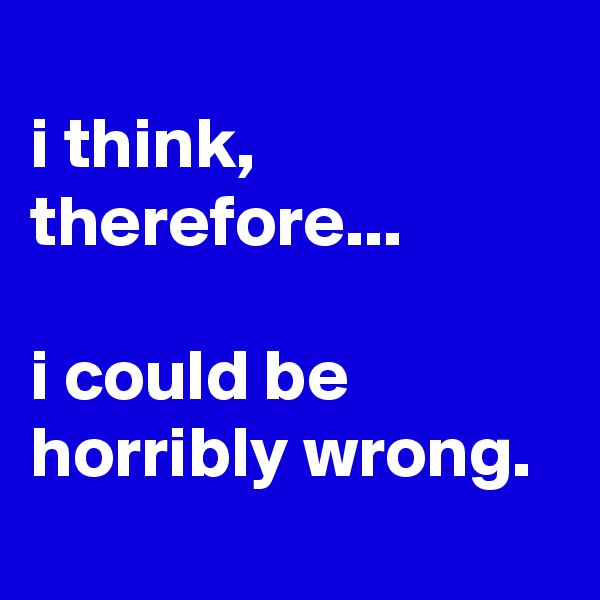 i think, therefore...  i could be horribly wrong.