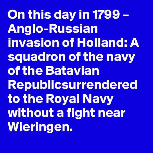 On this day in 1799 – Anglo-Russian invasion of Holland: A squadron of the navy of the Batavian Republicsurrendered to the Royal Navy without a fight near Wieringen.