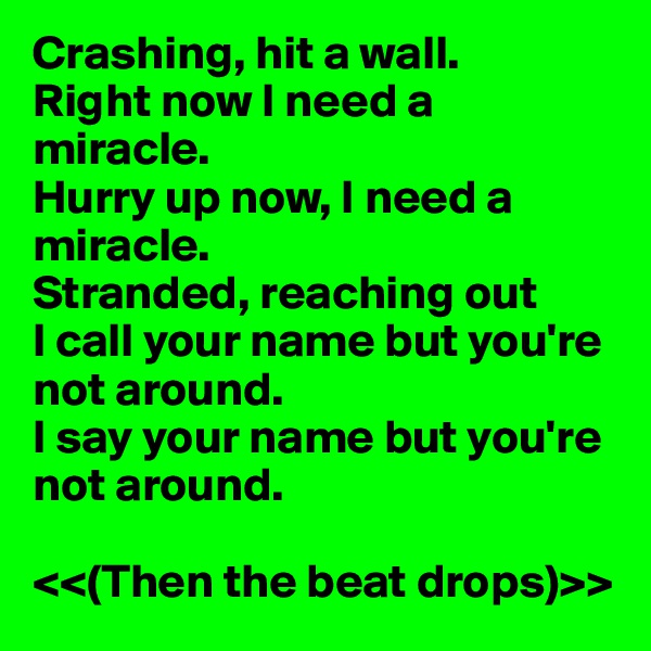 Crashing, hit a wall. Right now I need a miracle. Hurry up now, I need a miracle. Stranded, reaching out I call your name but you're not around. I say your name but you're not around.  <<(Then the beat drops)>>