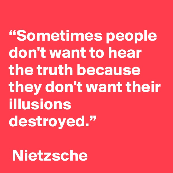 """Sometimes people don't want to hear the truth because they don't want their illusions destroyed.""   Nietzsche"