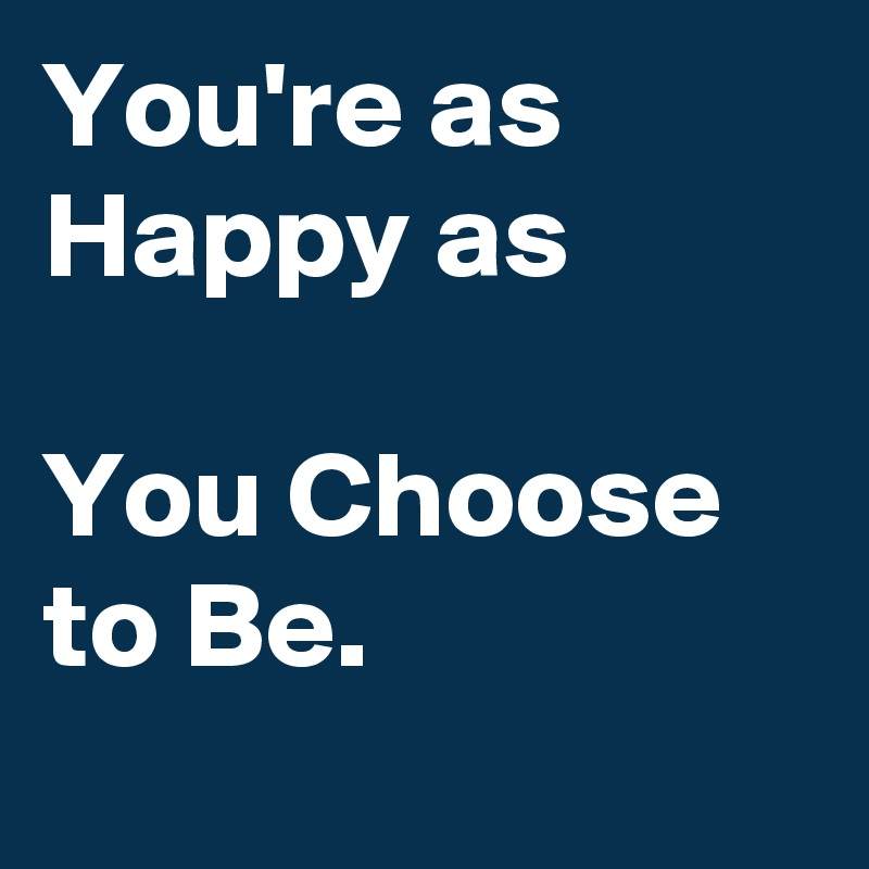 You're as Happy as  You Choose to Be.