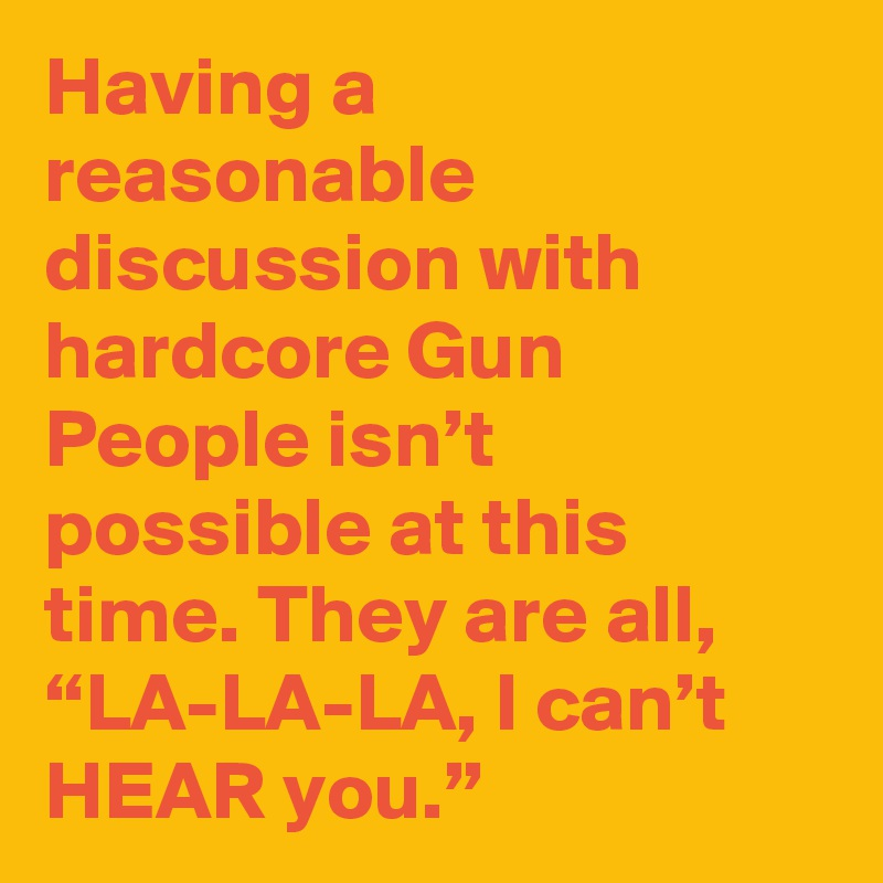 """Having a reasonable discussion with hardcore Gun People isn't possible at this time. They are all, """"LA-LA-LA, I can't HEAR you."""""""