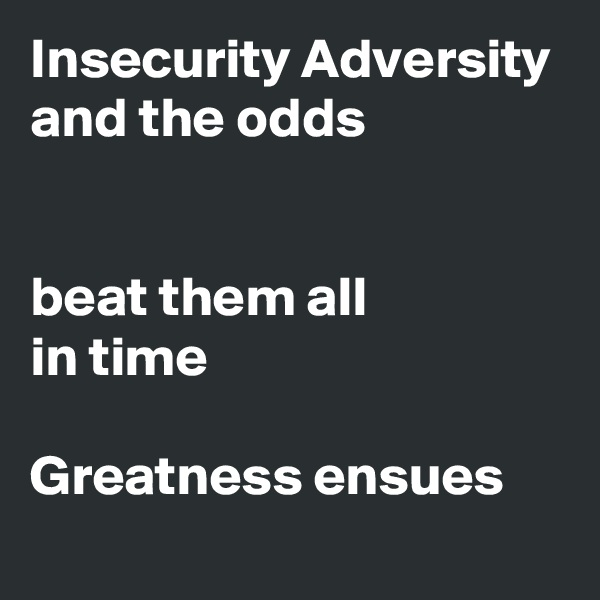Insecurity Adversity and the odds    beat them all in time  Greatness ensues