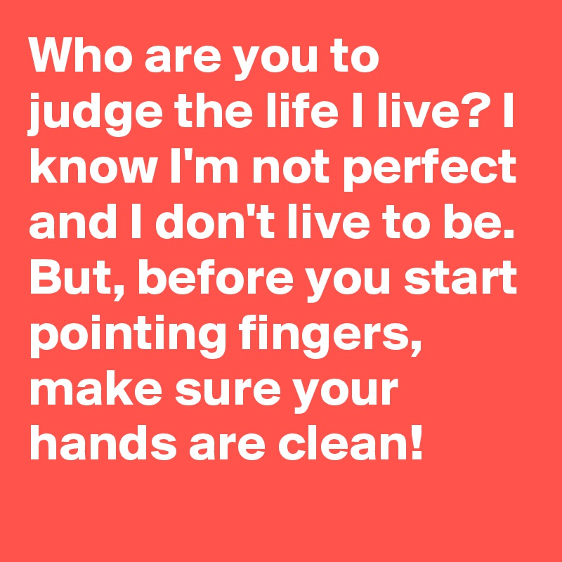 Who are you to judge the life I live? I know I'm not perfect and I don't live to be. But, before you start pointing fingers, make sure your hands are clean!