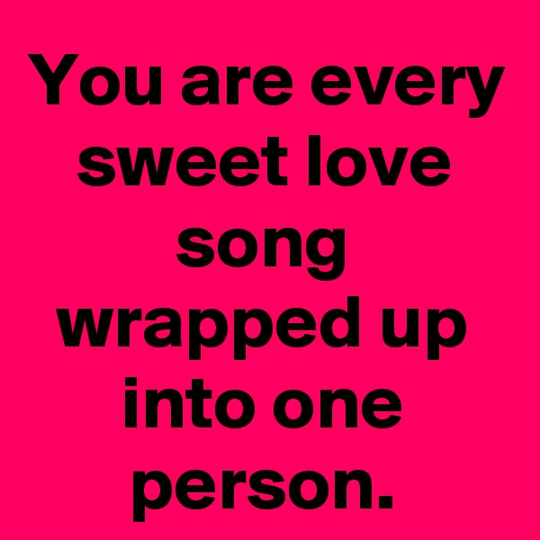 You are every sweet love song wrapped up into one person.