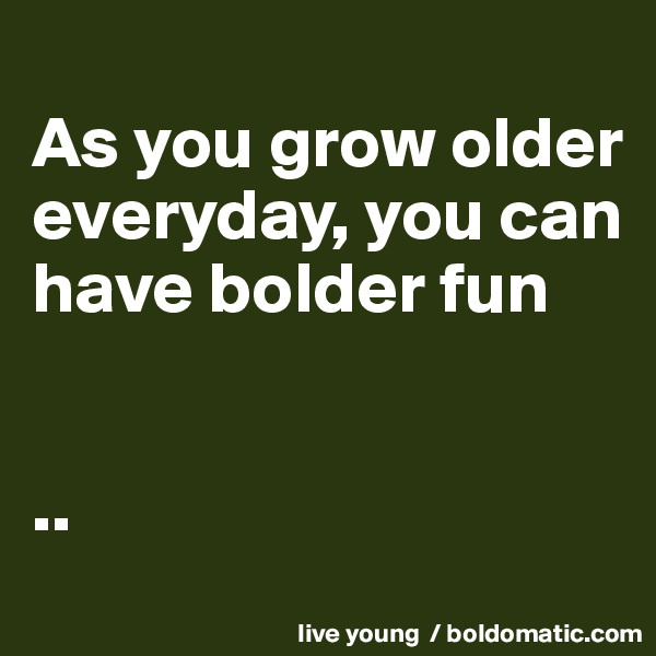 As you grow older everyday, you can have bolder fun   ..