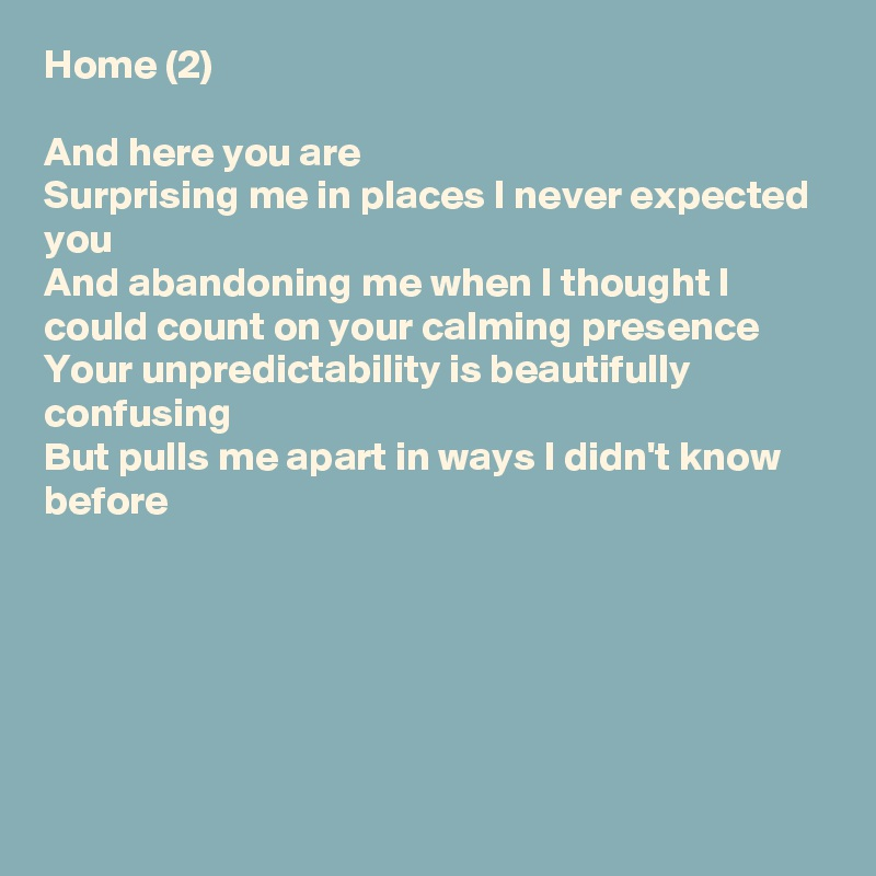 Home (2)  And here you are Surprising me in places I never expected you And abandoning me when I thought I could count on your calming presence Your unpredictability is beautifully confusing But pulls me apart in ways I didn't know before
