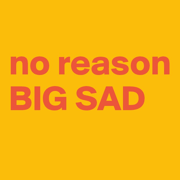 no reason BIG SAD