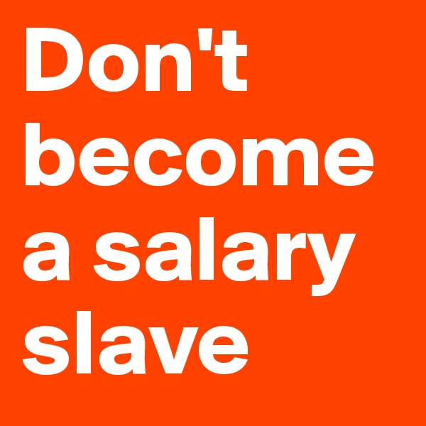 Don't become a salary slave