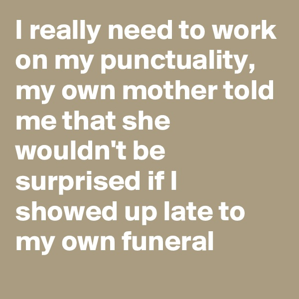 I really need to work on my punctuality, my own mother told me that she wouldn't be surprised if I showed up late to my own funeral
