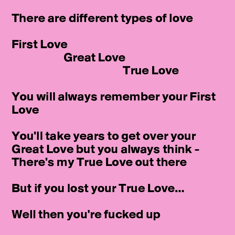 There are different types of love  First Love                      Great Love                                              True Love  You will always remember your First Love  You'll take years to get over your Great Love but you always think - There's my True Love out there  But if you lost your True Love...       Well then you're fucked up