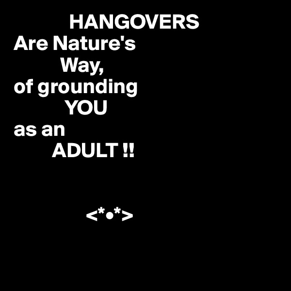 HANGOVERS Are Nature's            Way, of grounding             YOU as an          ADULT !!                    <*•*>