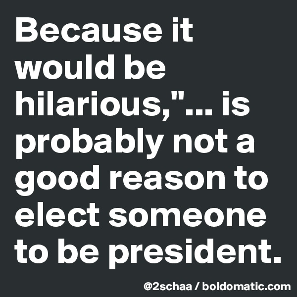 "Because it would be hilarious,""... is probably not a good reason to elect someone to be president."
