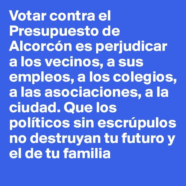 Votar contra el Presupuesto de Alcorcón es perjudicar a los vecinos, a sus empleos, a los colegios, a las asociaciones, a la ciudad. Que los políticos sin escrúpulos no destruyan tu futuro y el de tu familia