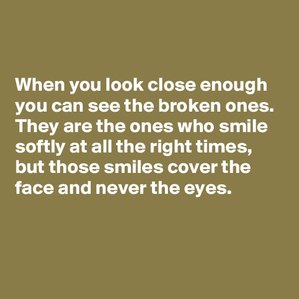 When you look close enough you can see the broken ones. They are the ones who smile softly at all the right times, but those smiles cover the face and never the eyes.