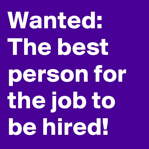 Wanted: The best person for the job to be hired!