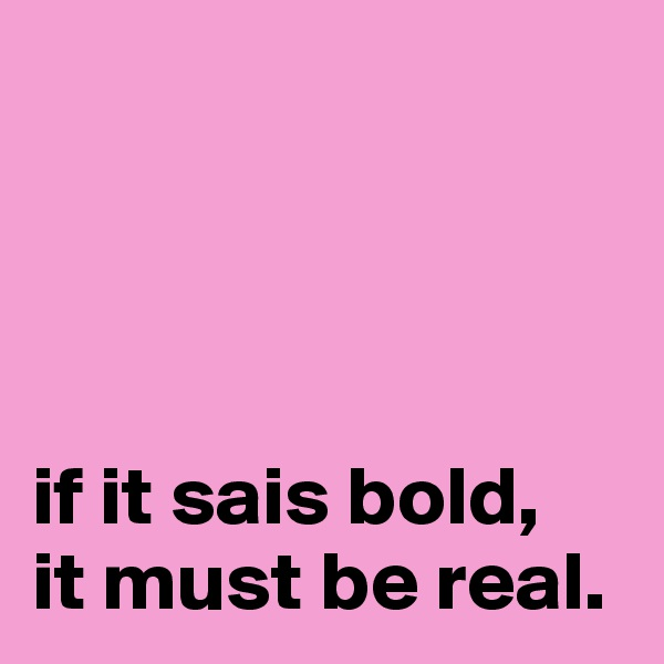 if it sais bold,  it must be real.