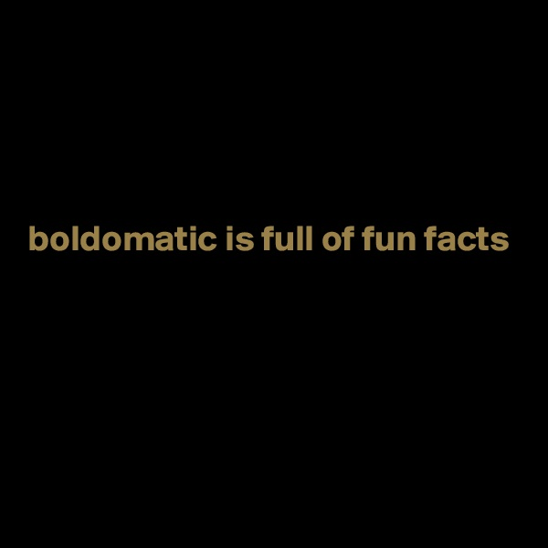 boldomatic is full of fun facts