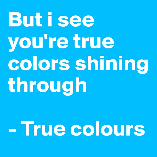 But i see you're true colors shining through   - True colours