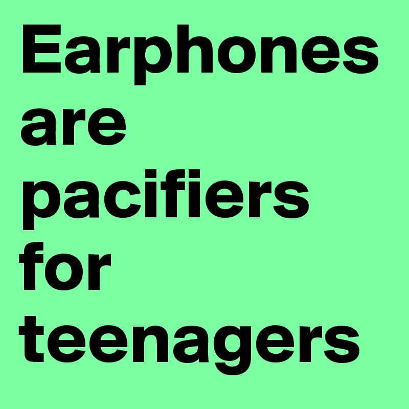 Earphones are pacifiers  for teenagers