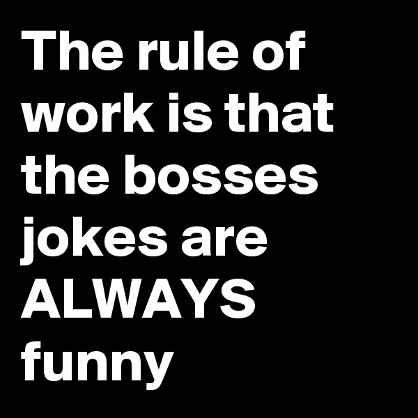 The rule of work is that the bosses jokes are ALWAYS funny