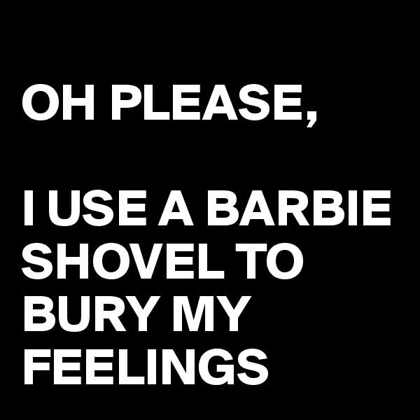 OH PLEASE,  I USE A BARBIE SHOVEL TO BURY MY FEELINGS