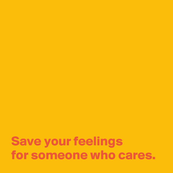 Save your feelings   for someone who cares.