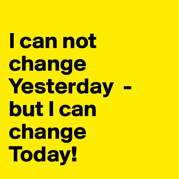 I can not change Yesterday  - but I can change    Today!