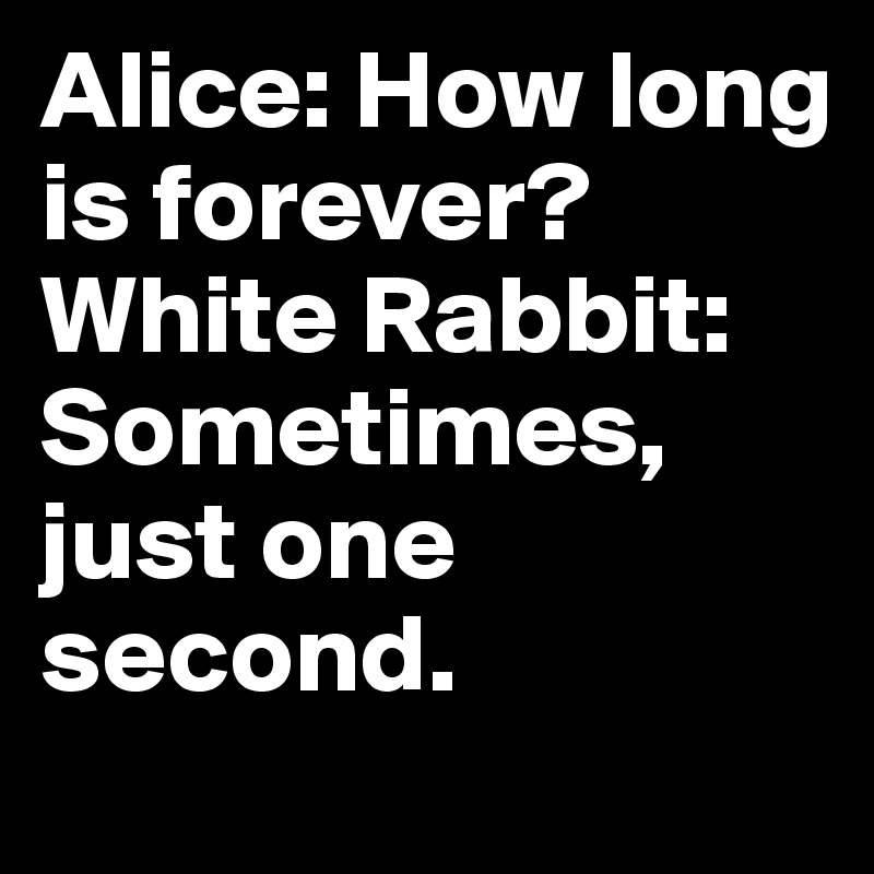 Alice: How long is forever? White Rabbit: Sometimes, just one second. - Post ...