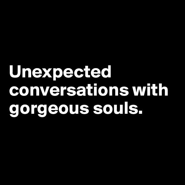 Unexpected conversations with gorgeous souls.
